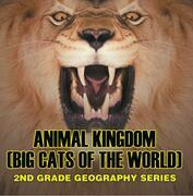 Animal Kingdom (Big Cats of the World) : 2nd Grade Geography Series: Animal Encyclopedia for Kids