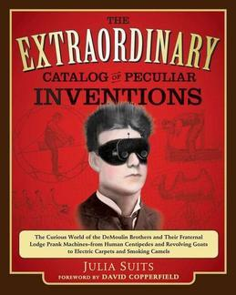 The Extraordinary Catalog of Peculiar Inventions: The Curious World of the Demoulin Brothers and Their Fraternal Lodge Prank Machi nes - from Human Ce