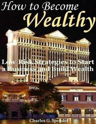 How to Become Wealthy: Low Risk Strategies to Start a Business and Build Wealth