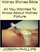 Kidney Stones Bible: All You Wanted to Know About Kidney Failure