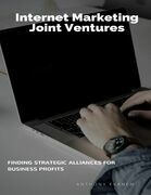 Internet Marketing Joint Ventures: Finding Strategic Alliances for Business Profits