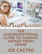 Home Based Business: The Unconventional Guide to Making Money from Home