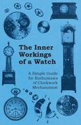 The Inner Workings of a Watch - A Simple Guide for Enthusiasts of Clockwork Mechanisms