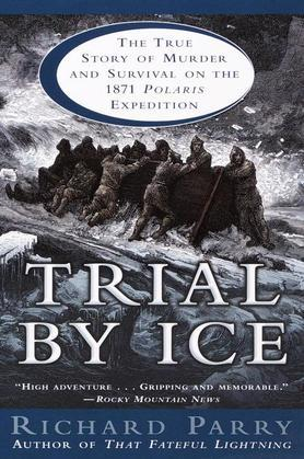 Richard Parry - Trial by Ice: The True Story of Murder and Survival on the 1871 Polaris Expedition