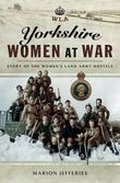 Yorkshire Women at War: Story of the Women's Land Army Hostels