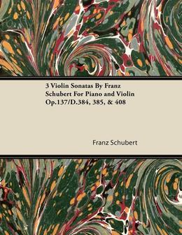 3 Violin Sonatas by Franz Schubert for Piano and Violin Op.137/D.384, 385, & 408