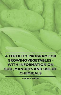 A Fertility Program for Growing Vegetables - With Information on Soil, Manures and Use of Chemicals