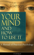 Your Mind and How to Use It: A Manual of Practical Psychology (Unabridged)