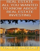 Real Estate: All You Wanted to Know About Real Estate Investing
