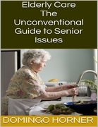 Elderly Care: The Unconventional Guide to Senior Issues