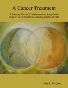 A Cancer Treatment: A Journey On the Transformation Away from Cancer: A Fictionalized Autobiographical Tale