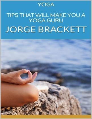 Yoga: Tips That Will Make You a Yoga Guru