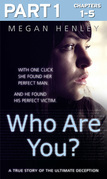 Who Are You?: Part 1 of 3: With one click she found her perfect man. And he found his perfect victim. A true story of the ultimate deception.