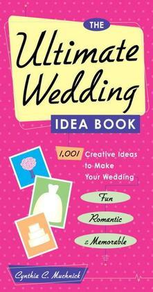 The Ultimate Wedding Idea Book: 1,001 Creative Ideas to Make Your Wedding Fun, Romantic & Memorable