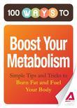 100 Ways to Boost Your Metabolism: Simple Tips and Tricks to Burn Fat and Fuel Your Body