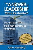 The Answer is Leadership What is the Question: How the best CEOs build high-performing companies