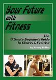 Your Future with Fitness: The Ultimate Beginner's Guide to Exercise & Fitness