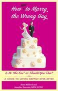 "How Not to Marry the Wrong Guy: Is He ""The One"" or Should You Run? a Guide to Living Happily Ever After"