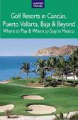 Golf Resorts in Canc N, Puerto Vallarta, Baja & Beyond: Where to Play & Where to Stay in Mexico