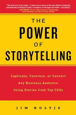 The Power of Storytelling: Captivate, Convince, or Convert Any Business Audience UsingStories from Top CEOs