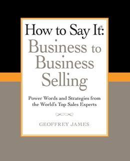 How to Say It: Business to Business Selling: Power Words and Strategies from the World's Top Sales Experts
