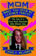 Mom, Have You Seen My Leather Pants?: The Tale of a Teen Rock Wannabe Who Almost Was