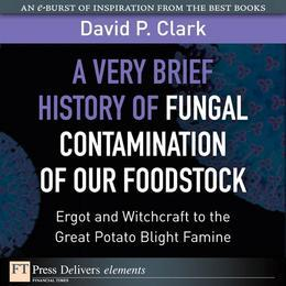 Very Brief History of Fungal Contamination of Our Foodstock, A: Ergot and Witchcraft to the Great Potato Blight Famine