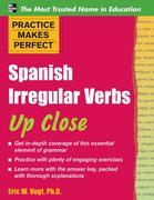 Practice Makes Perfect : Spanish Irregular Verbs Up Close: Spanish Irregular Verbs Up Close