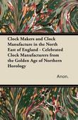 Clock Makers and Clock Manufacture in the North East of England - Celebrated Clock Manufacturers from the Golden Age of Northern Horology