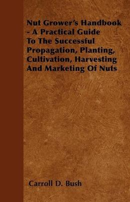 Nut Grower's Handbook - A Practical Guide to the Successful Propagation, Planting, Cultivation, Harvesting and Marketing of Nuts