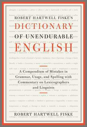 Robert Hartwell Fiske's Dictionary of Unendurable English: A Compendium of Mistakes in Grammar, Usage, and Spelling with commentary on lexicographers