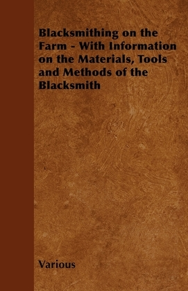 Blacksmithing on the Farm - With Information on the Materials, Tools and Methods of the Blacksmith