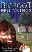 Bigfoot Beginnings: Short stories about close encounters of the Sasquatch kind (Human Origins Series, Backstories, Vol. 1)