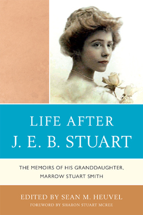Life After J.E.B. Stuart: The Memoirs of His Granddaughter, Marrow Stuart Smith