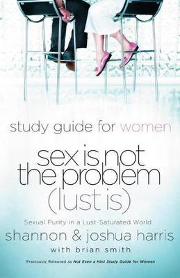 Sex Is Not the Problem (Lust Is) - A Study Guide for Women: Sexuality Purity in a Lust-Saturated World