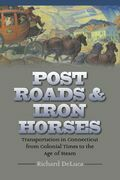 Post Roads &amp; Iron Horses: Transportation in Connecticut from Colonial Times to the Age of Steam