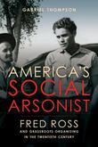 America's Social Arsonist: Fred Ross and Grassroots Organizing in the Twentieth Century