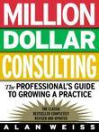 Million Dollar Consulting : The Professional's Guide to Growing a Practice