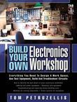 Build Your Own Electronics Workshop : Everything You Need to Design a Work Space, Use Test Equipment, Build and Troubleshoot Circuits