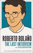 Roberto Bolano: The Last Interview: And Other Conversations