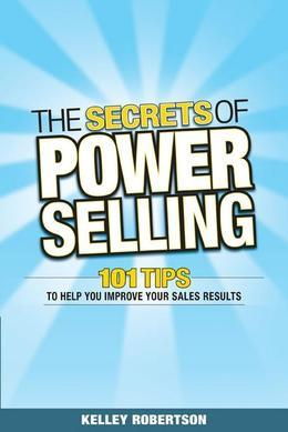 The Secrets of Power Selling: 101 Tips to Help You Improve Your Sales Results