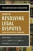 American Bar Association Guide to Resolving Legal Disputes: Inside and Outside the Courtroom