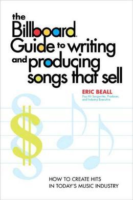 The Billboard Guide to Writing and Producing Songs that Sell: How to Create Hits in Today's Music Industry