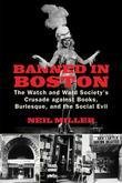 Banned in Boston: The Watch and Ward Society's Crusade against Books, Burlesque, and the SocialEvil