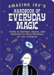 Amazing Irv's Handbook of Everyday Magic: Tricks to Confuse, Amuse, and Entertain in Every Situation