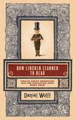 How Lincoln Learned to Read: Twelve Great Americans and the Educations That Made Them