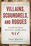 Villains, Scoundrels, and Rogues: Incredible True Tales of Mischief and Mayhem