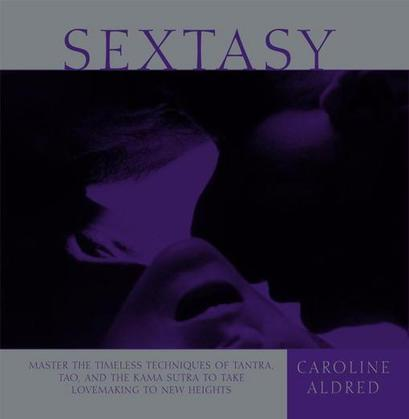 Sextasy: Master the Timeless Techniques of Tantra, Tao, and the Kama Sutra to Take Lovemaking to New Heights