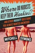Where Do Nudists Keep Their Hankies?: And Other Sexual Questions You Always Wa