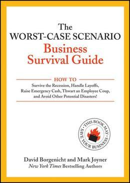 The Worst-Case Scenario Business Survival Guide: How to Survive the Recession, Handle Layoffs,Raise Emergency Cash, Thwart an Employee Coup,and Avoid